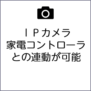 IPカメラ、家電コントローラーとの連動が可能