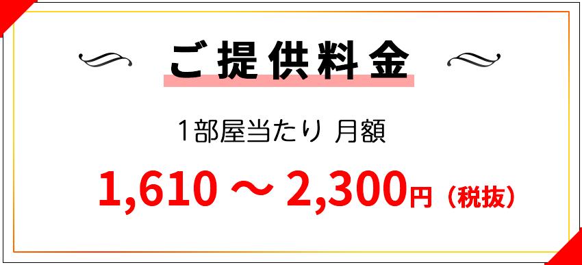 ご提供料金 一部屋当たり 月額 1,610~2,300円(税抜)